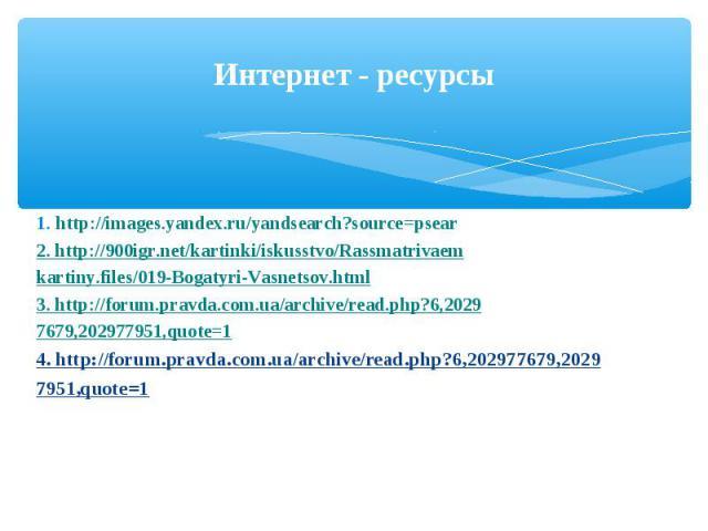 Интернет - ресурсы 1. http://images.yandex.ru/yandsearch?source=psear2. http://900igr.net/kartinki/iskusstvo/Rassmatrivaemkartiny.files/019-Bogatyri-Vasnetsov.html 3. http://forum.pravda.com.ua/archive/read.php?6,20297679,202977951,quote=14. http://…