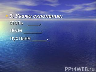 5. Укажи склонение:степь ____, поле ______, пустыня _____.