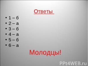 1 – б 2 – а 3 – б 4 – а 5 – б6 – а Молодцы!