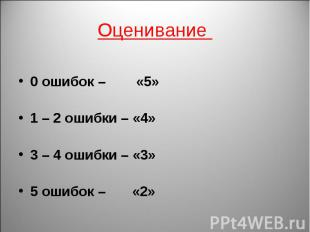 Оценивание 0 ошибок – «5»1 – 2 ошибки – «4»3 – 4 ошибки – «3»5 ошибок – «2»