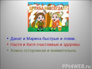 Данат и Марина быстрые и ловки.Настя и Катя счастливые и здоровы.Алина осторожна
