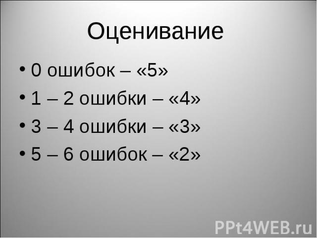 Оценивание 0 ошибок – «5»1 – 2 ошибки – «4»3 – 4 ошибки – «3»5 – 6 ошибок – «2»