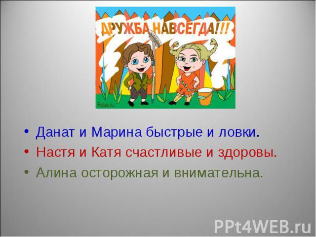 Данат и Марина быстрые и ловки.Настя и Катя счастливые и здоровы.Алина осторожная и внимательна.