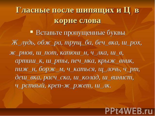Гласные после шипящих и Ц в корне слова Вставьте пропущенные буквыЖ_лудь, обж_ра, трущ_ба, беч_вка, ш_рох, ж_рнов, ш_пот, капюш_н, ч_лка, ш_в, артиш_к, ш_рты, печ_нка, крыж_вник, пиж_н, борж_м, ч_каться, щ_лочь, ч_рт, деш_вка, расч_ска, ш_колад, ш_в…