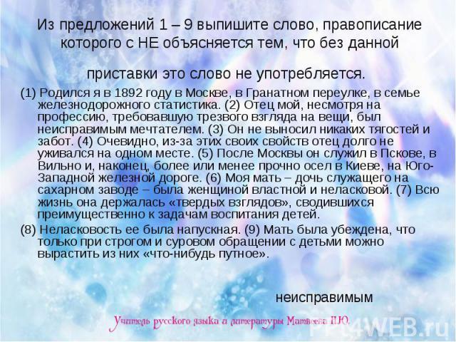 Из предложений 1 – 9 выпишите слово, правописание которого с НЕ объясняется тем, что без данной приставки это слово не употребляется. (1) Родился я в 1892 году в Москве, в Гранатном переулке, в семье железнодорожного статистика. (2) Отец мой, несмот…