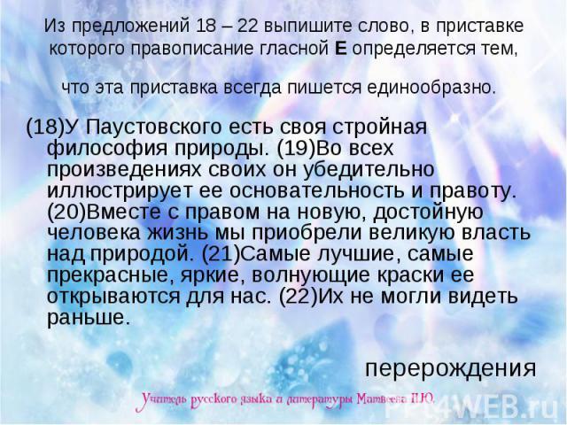 Из предложений 18 – 22 выпишите слово, в приставке которого правописание гласной Е определяется тем, что эта приставка всегда пишется единообразно. (18)У Паустовского есть своя стройная философия природы. (19)Во всех произведениях своих он убедитель…