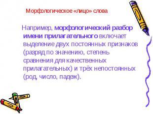 Морфологическое «лицо» слова Например, морфологический разбор имени прилагательн