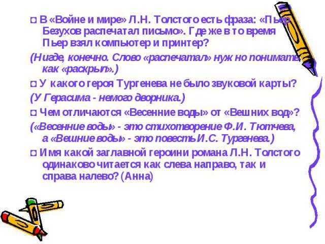 ◘В «Войне и мире» Л.Н. Толстого есть фраза: «Пьер Безухов распечатал письмо». Где же в то время Пьер взял компьютер и принтер?(Нигде, конечно. Слово «распечатал» нужно понимать как «раскрыл».) ◘У какого героя Тургенева не было звуковой карты?(У Ге…