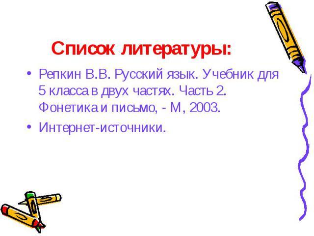 Репкин В.В. Русский язык. Учебник для 5 класса в двух частях. Часть 2. Фонетика и письмо, - М, 2003.Интернет-источники.