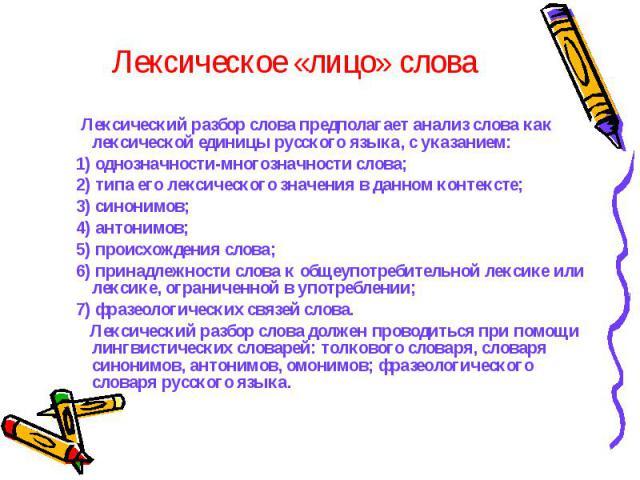 Лексическое «лицо» слова Лексический разбор слова предполагает анализ слова как лексической единицы русского языка, с указанием:1) однозначности-многозначности слова; 2) типа его лексического значения в данном контексте;3) синонимов; 4) антонимов; …