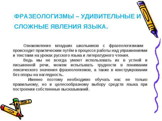 Фразеологизмы – удивительные и сложные явления языка. Ознакомление младших школьников с фразеологизмами происходит практическим путём в процессе работы над упражнениями и текстами на уроках русского языка и литературного чтения. Ведь мы не всегда ум…
