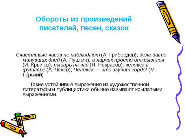 Обороты из произведений писателей, песен, сказок Счастливые часов не наблюдают (А. Грибоедов); дела давно минувших дней (А. Пушкин); а ларчик просто открывался (И. Крылов); рыцарь на час (Н. Некрасов); человек в футляре (А. Чехов); Человек — это зву…