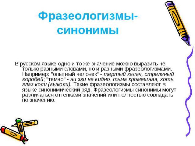 Фразеологизмы-синонимы В русском языке одно и то же значение можно выразить не только разными словами, но и разными фразеологизмами. Например: