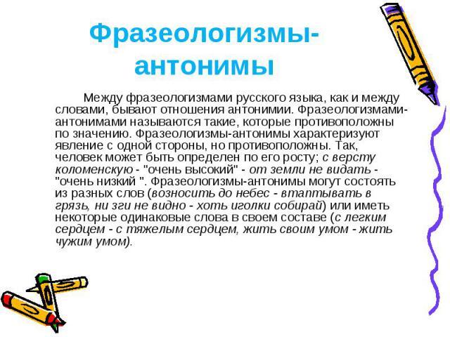 Фразеологизмы-антонимы Между фразеологизмами русского языка, как и между словами, бывают отношения антонимии. Фразеологизмами-антонимами называются такие, которые противоположны по значению. Фразеологизмы-антонимы характеризуют явление с одной сторо…