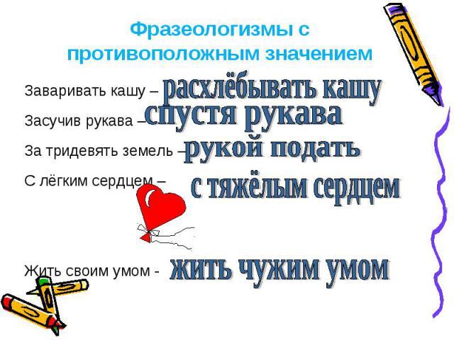 Фразеологизмы с противоположным значением Заваривать кашу – Засучив рукава – За тридевять земель – С лёгким сердцем – Жить своим умом -