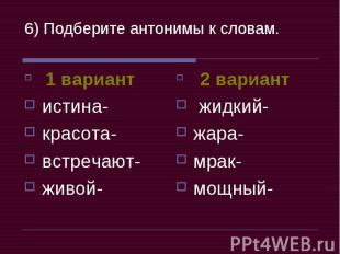 6) Подберите антонимы к словам. 1 вариантистина-красота-встречают-живой- 2 вариа