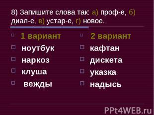 8) Запишите слова так: а) проф-е, б) диал-е, в) устар-е, г) новое. 1 вариант ноу