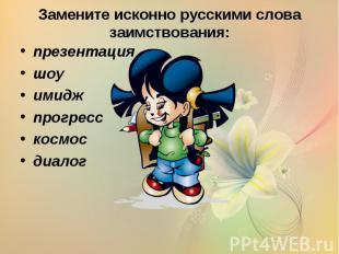 Замените исконно русскими слова заимствования: презентация шоу имидж прогресс ко