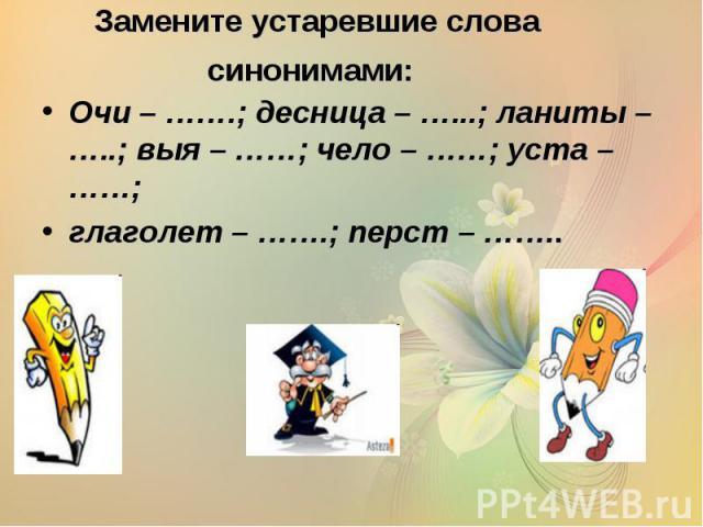 Замените устаревшие слова синонимами: Очи – …….; десница – …...; ланиты – …..; выя – ……; чело – ……; уста – ……; глаголет – …….; перст – ……..