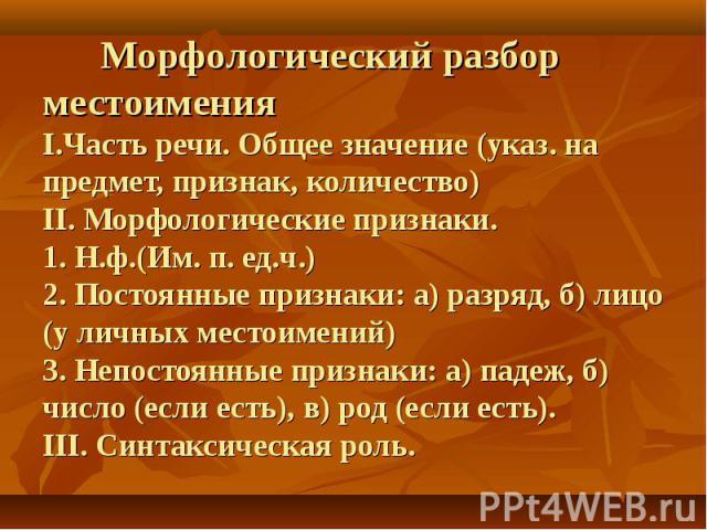 Морфологический разбор местоименияI.Часть речи. Общее значение (указ. на предмет, признак, количество)II. Морфологические признаки.1. Н.ф.(Им. п. ед.ч.)2. Постоянные признаки: а) разряд, б) лицо (у личных местоимений) 3. Непостоянные признаки: а) па…