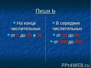Пиши Ь На конце числительных от 5 до 20 и 30 В середине числительных от 50 до 80