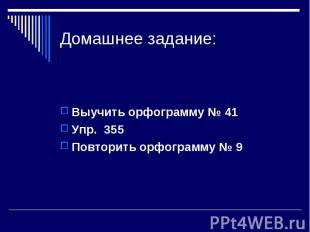 Домашнее задание: Выучить орфограмму № 41Упр. 355Повторить орфограмму № 9