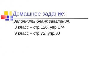 Заполнить бланк заявления. 8 класс – стр.126, упр.174 9 класс – стр.72, упр.80