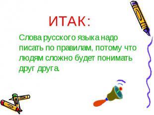 ИТАК:Слова русского языка надо писать по правилам, потому что людям сложно будет