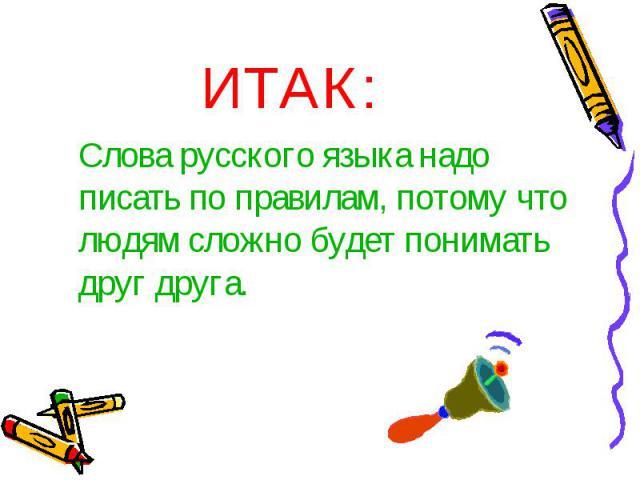 ИТАК:Слова русского языка надо писать по правилам, потому что людям сложно будет понимать друг друга.