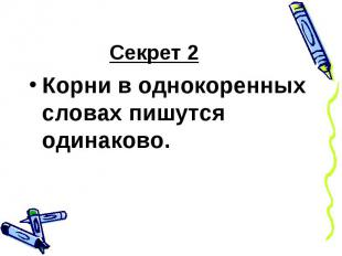 Секрет 2Корни в однокоренных словах пишутся одинаково.
