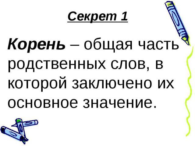 Секрет 1Корень – общая часть родственных слов, в которой заключено их основное значение.