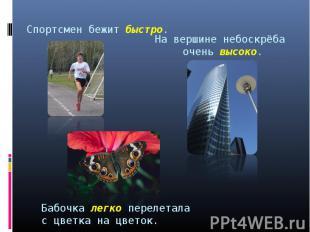 Спортсмен бежит быстро. На вершине небоскрёба очень высоко. Бабочка легко переле