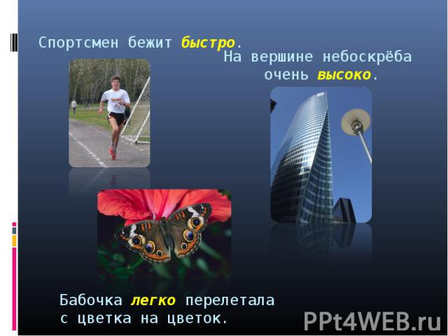 Спортсмен бежит быстро. На вершине небоскрёба очень высоко. Бабочка легко перелетала с цветка на цветок.
