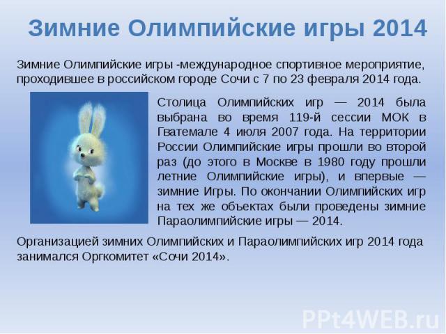 Зимние Олимпийские игры 2014 Зимние Олимпийские игры -международное спортивное мероприятие, проходившее в российском городе Сочи с 7 по 23 февраля 2014 года. Столица Олимпийских игр — 2014 была выбрана во время 119-й сессии МОК в Гватемале 4 июля 20…