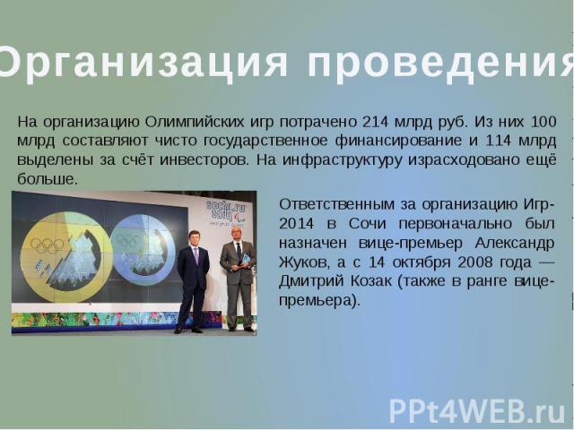 Организация проведения На организацию Олимпийских игр потрачено 214 млрд руб. Из них 100 млрд составляют чисто государственное финансирование и 114 млрд выделены за счёт инвесторов. На инфраструктуру израсходовано ещё больше. Ответственным за органи…