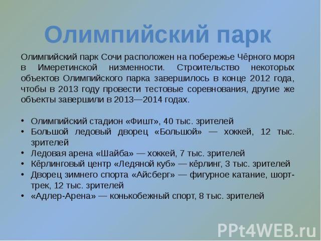 Олимпийский парк Сочи расположен на побережье Чёрного моря в Имеретинской низменности. Строительство некоторых объектов Олимпийского парка завершилось в конце 2012 года, чтобы в 2013 году провести тестовые соревнования, другие же объекты завершили в…
