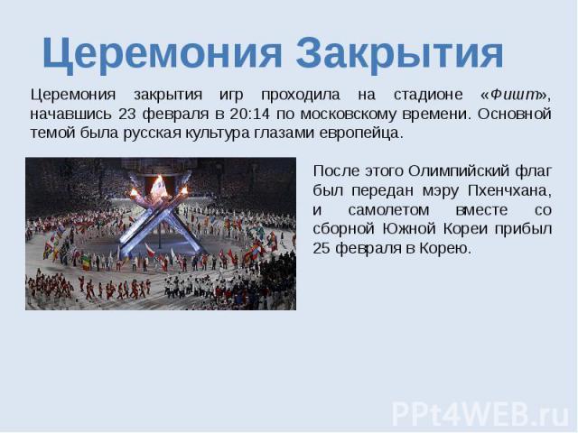 Церемония Закрытия Церемония закрытия игр проходила на стадионе «Фишт», начавшись 23 февраля в 20:14 по московскому времени. Основной темой была русская культура глазами европейца. После этого Олимпийский флаг был передан мэру Пхенчхана, и самолетом…