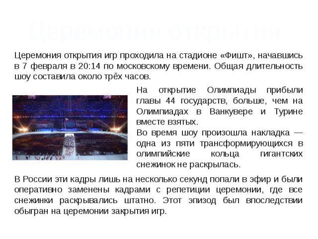 Церемония открытия Церемония открытия игр проходила на стадионе «Фишт», начавшись в 7 февраля в 20:14 по московскому времени. Общая длительность шоу составила около трёх часов. На открытие Олимпиады прибыли главы 44 государств, больше, чем на Олимпи…