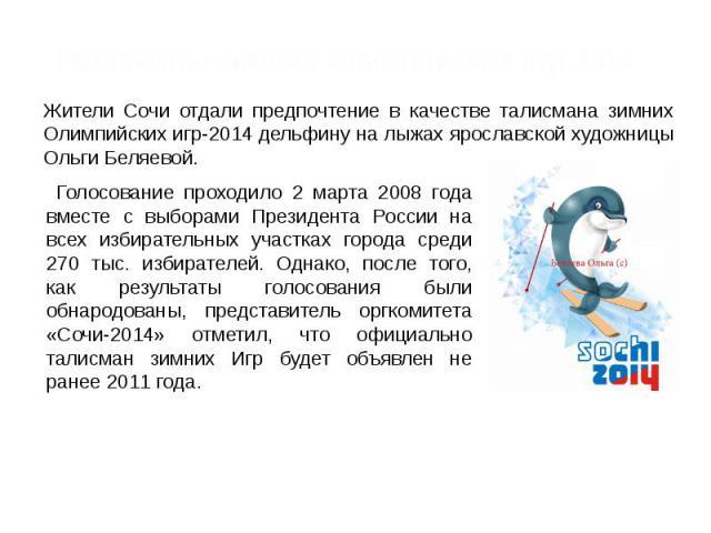 Талисманы зимних Олимпийских игр 2014 Жители Сочи отдали предпочтение в качестве талисмана зимних Олимпийских игр-2014 дельфину на лыжах ярославской художницы Ольги Беляевой. Голосование проходило 2 марта 2008 года вместе с выборами Президента Росси…