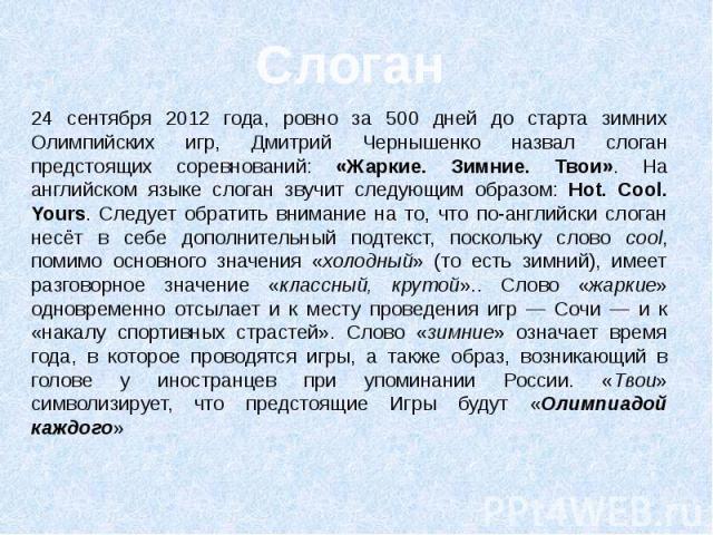 24 сентября 2012 года, ровно за 500 дней до старта зимних Олимпийских игр, Дмитрий Чернышенко назвал слоган предстоящих соревнований: «Жаркие. Зимние. Твои». На английском языке слоган звучит следующим образом: Hot. Cool. Yours. Следует обратить вни…