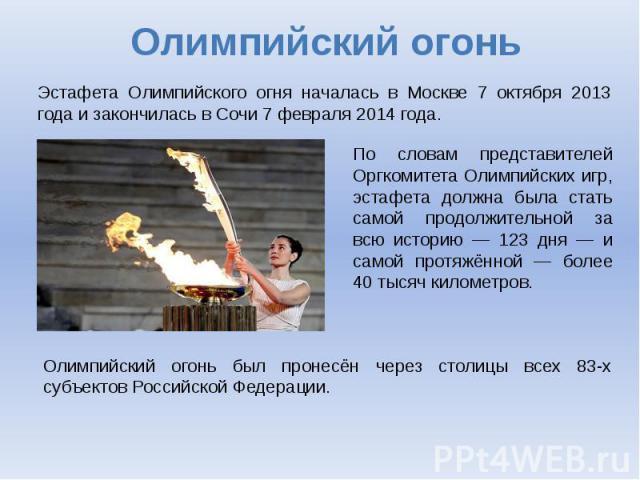 Эстафета Олимпийского огня началась в Москве 7 октября 2013 года и закончилась в Сочи 7 февраля 2014 года. По словам представителей Оргкомитета Олимпийских игр, эстафета должна была стать самой продолжительной за всю историю — 123 дня — и самой прот…