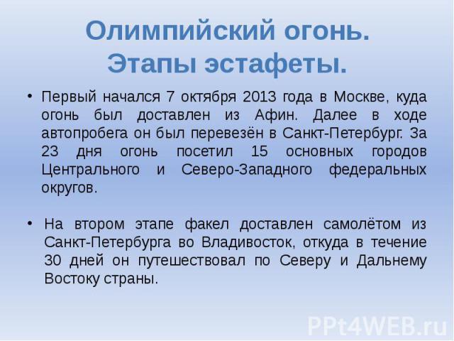 Олимпийский огонь. Этапы эстафеты. Первый начался 7 октября 2013 года в Москве, куда огонь был доставлен из Афин. Далее в ходе автопробега он был перевезён в Санкт-Петербург. За 23 дня огонь посетил 15 основных городов Центрального и Северо-Западног…