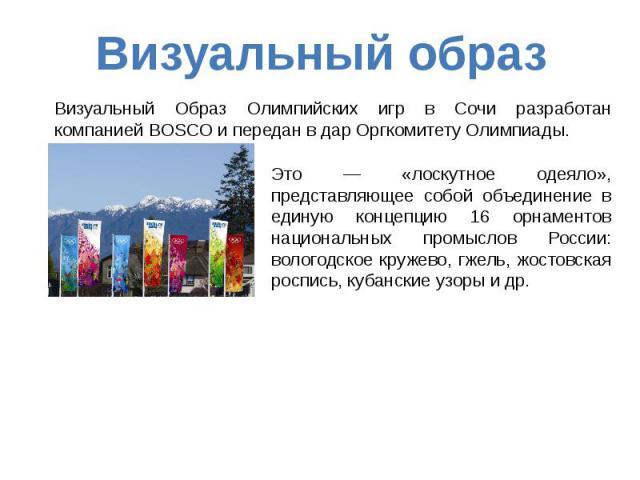 Визуальный образ Визуальный Образ Олимпийских игр в Сочи разработан компанией BOSCO и передан в дар Оргкомитету Олимпиады. Это — «лоскутное одеяло», представляющее собой объединение в единую концепцию 16 орнаментов национальных промыслов России: вол…