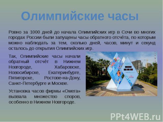 Олимпийские часы Ровно за 1000 дней до начала Олимпийских игр в Сочи во многих городах России были запущены часы обратного отсчёта, по которым можно наблюдать за тем, сколько дней, часов, минут и секунд осталось до открытия Олимпийских игр. Так, Оли…