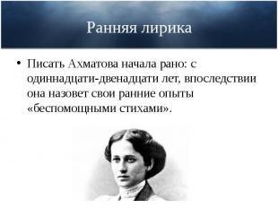 Ранняя лирика Писать Ахматова начала рано: с одиннадцати-двенадцати лет, впослед