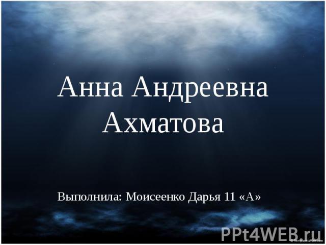 Анна Андреевна Ахматова Выполнила: Моисеенко Дарья 11 «А»