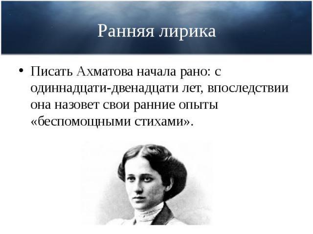 Ранняя лирика Писать Ахматова начала рано: с одиннадцати-двенадцати лет, впоследствии она назовет свои ранние опыты «беспомощными стихами».