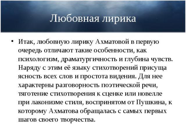 Любовная лирика Итак, любовную лирику Ахматовой в первую очередь отличают такие особенности, как психологизм, драматургичность и глубина чувств. Наряду с этим её языку стихотворений присуща ясность всех слов и простота видения. Для нее характерны ра…