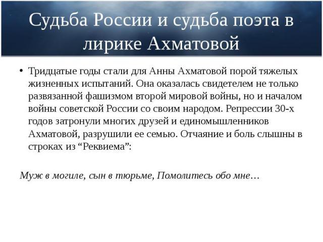 Судьба России и судьба поэта в лирике Ахматовой Тридцатые годы стали для Анны Ахматовой порой тяжелых жизненных испытаний. Она оказалась свидетелем не только развязанной фашизмом второй мировой войны, но и началом войны советской России со своим нар…