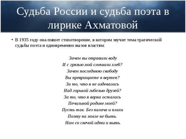 Судьба России и судьба поэта в лирике Ахматовой В 1935 году она пишет стихотворение, в котором звучит тема трагической судьбы поэта и одновременно вызов властям: Зачем вы отравили воду И с грязью мой смешали хлеб? Зачем последнюю свободу Вы превраща…